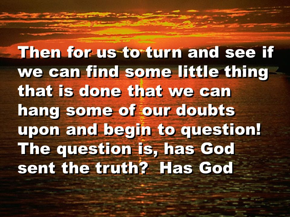 Then for us to turn and see if we can find some little thing that is done that we can hang some of our doubts upon and begin to question.