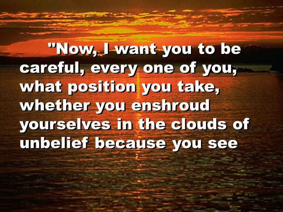 Now, I want you to be careful, every one of you, what position you take, whether you enshroud yourselves in the clouds of unbelief because you see