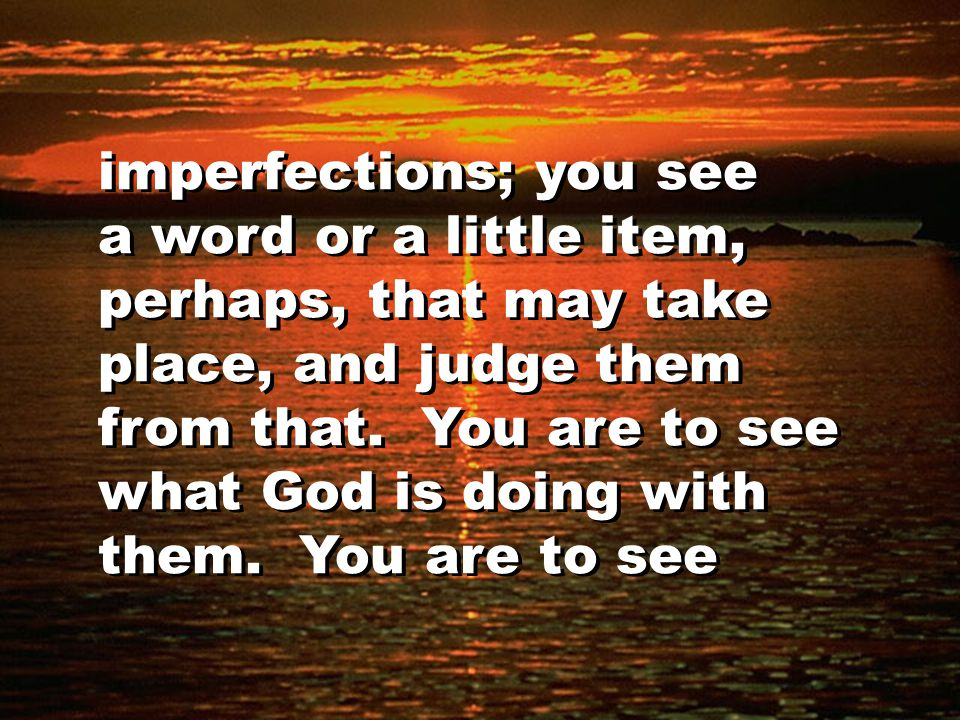 imperfections; you see a word or a little item, perhaps, that may take place, and judge them from that. You are to see what God is doing with them. Yo