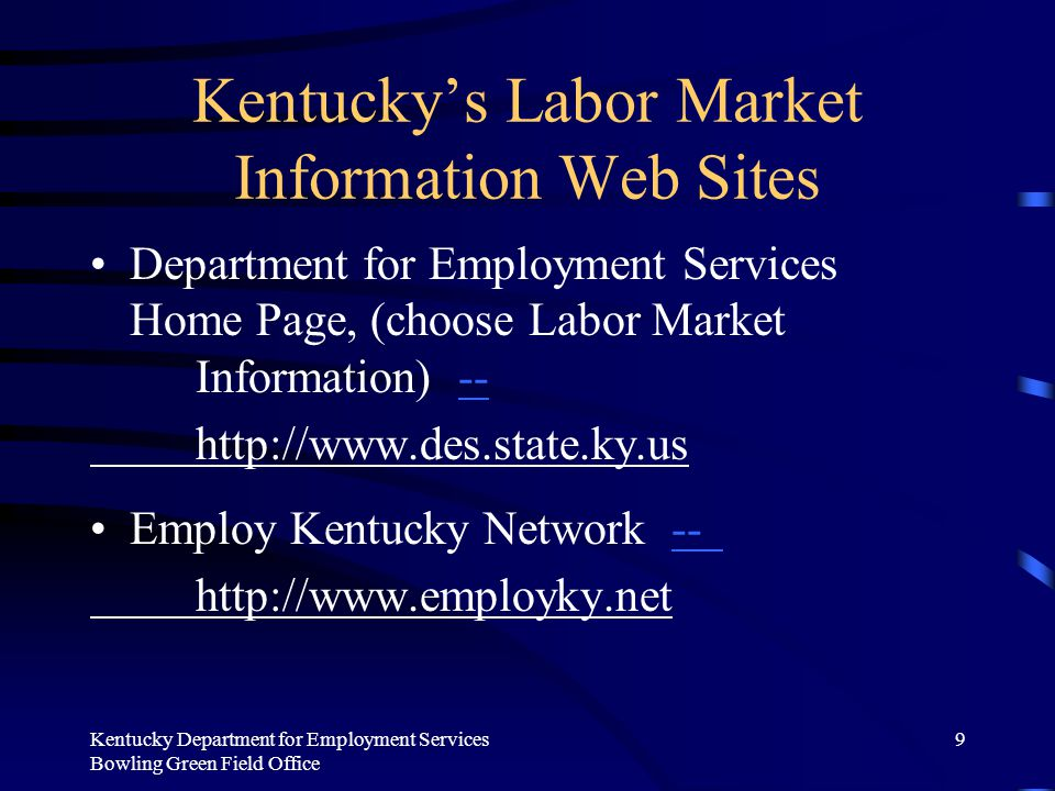 Kentucky Department for Employment Services Bowling Green Field Office 9 Kentucky's Labor Market Information Web Sites Department for Employment Services Home Page, (choose Labor Market Information) ---- http://www.des.state.ky.us Employ Kentucky Network ---- http://www.employky.net