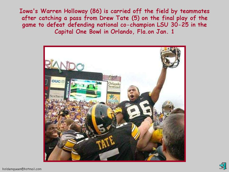 holdemqueen@hotmail.com Iowa s Warren Holloway (86) is carried off the field by teammates after catching a pass from Drew Tate (5) on the final play of the game to defeat defending national co-champion LSU 30-25 in the Capital One Bowl in Orlando, Fla.on Jan.
