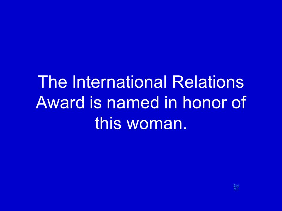 The International Relations Award is named in honor of this woman. Slid e 1