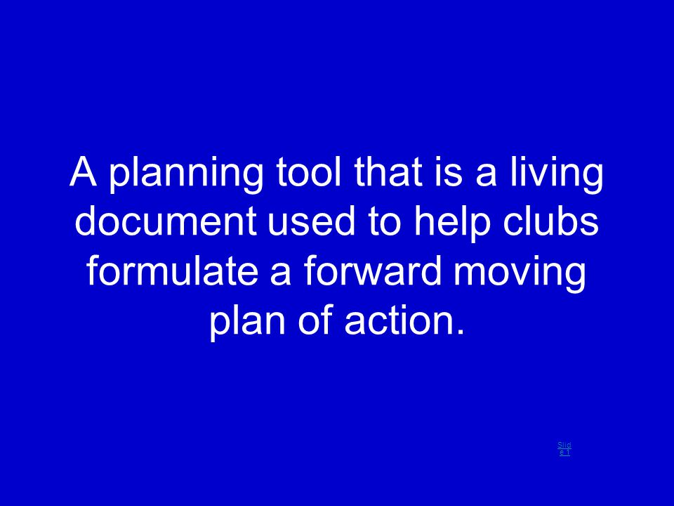 A planning tool that is a living document used to help clubs formulate a forward moving plan of action. Slid e 1