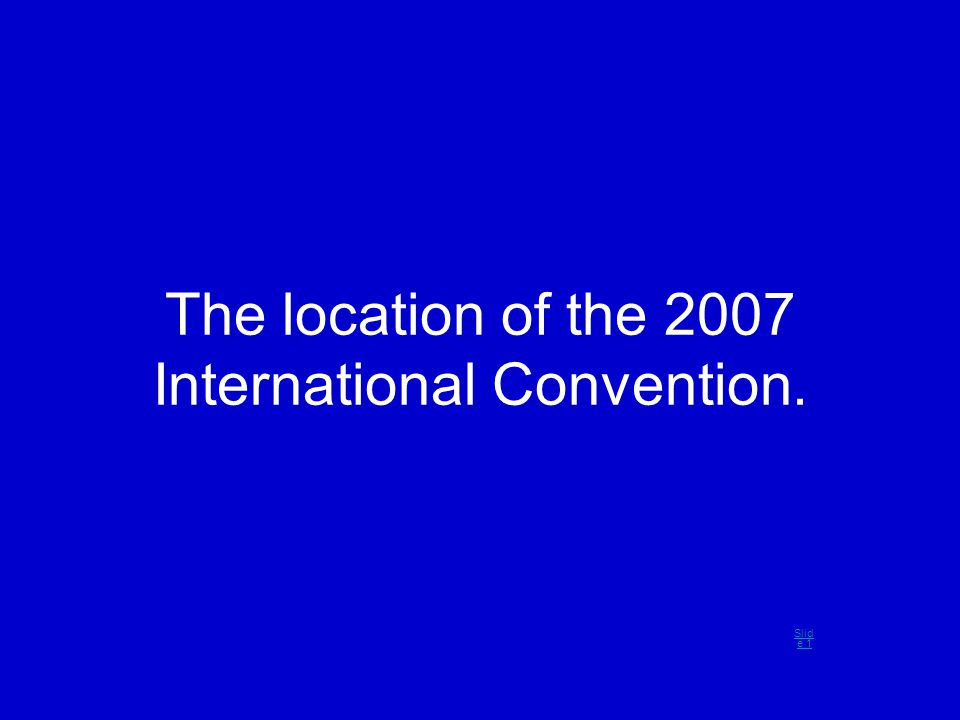 The location of the 2007 International Convention. Slid e 1