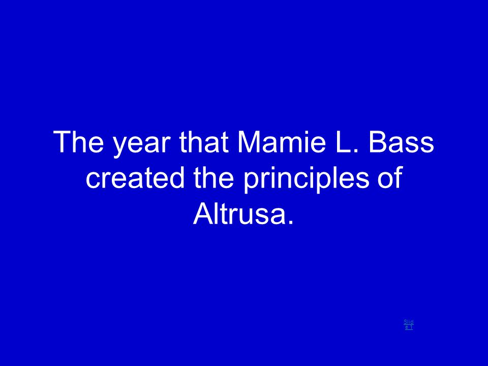 The year that Mamie L. Bass created the principles of Altrusa. Slid e 1