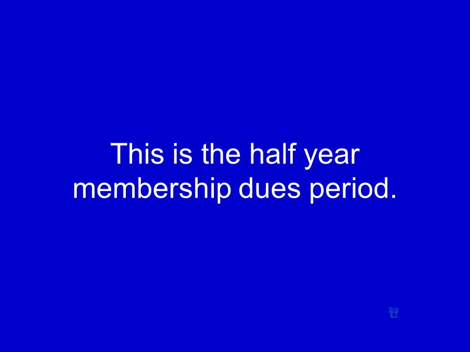 This is the half year membership dues period. Slid e 1