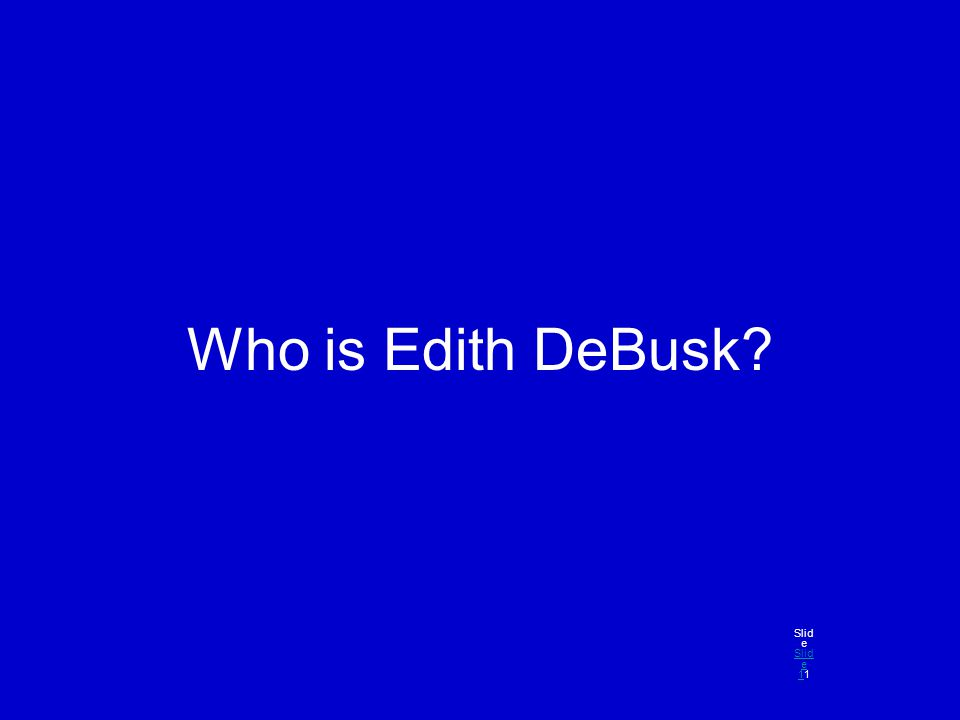 Who is Edith DeBusk? Slid e Slid e 11 Slid e 1