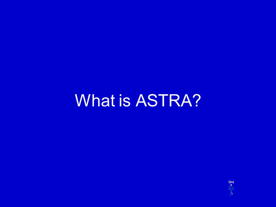 What is ASTRA? Slid e Slid e 11 Slid e 1