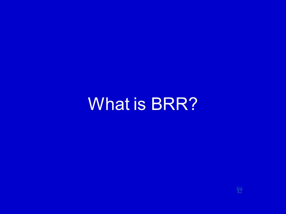 What is BRR? Slid e 1