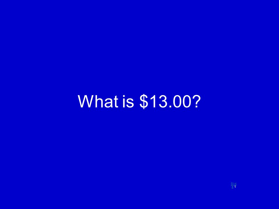 What is $13.00? Slid eSlid e 1