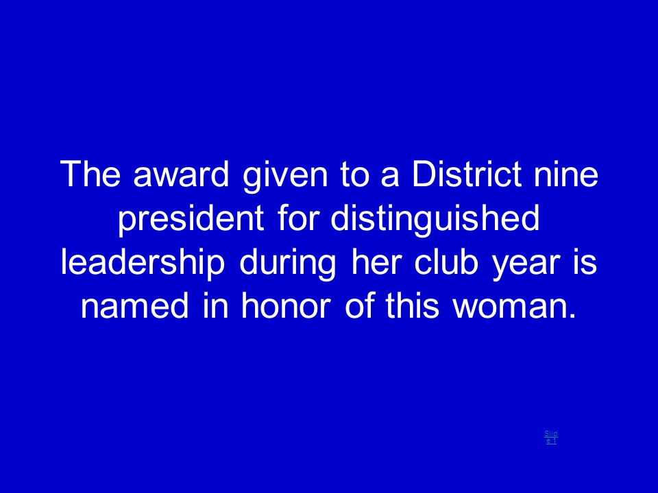 The award given to a District nine president for distinguished leadership during her club year is named in honor of this woman. Slid e 1