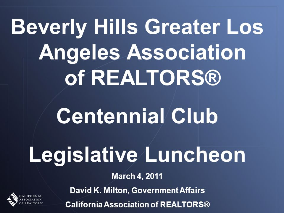 Beverly Hills Greater Los Angeles Association of REALTORS® Centennial Club Legislative Luncheon March 4, 2011 David K.