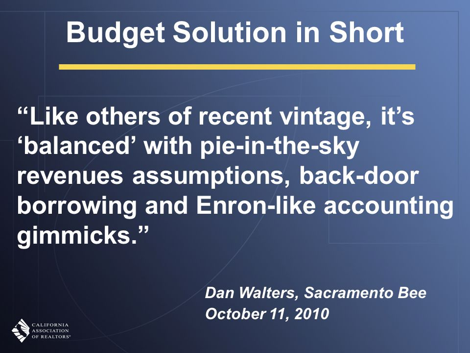 Like others of recent vintage, it's 'balanced' with pie-in-the-sky revenues assumptions, back-door borrowing and Enron-like accounting gimmicks. Dan Walters, Sacramento Bee October 11, 2010 Budget Solution in Short