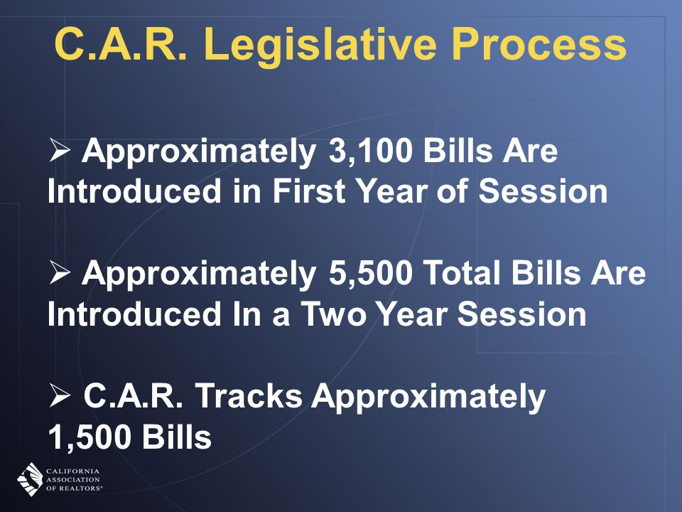 C.A.R. Legislative Process  Approximately 3,100 Bills Are Introduced in First Year of Session  Approximately 5,500 Total Bills Are Introduced In a T