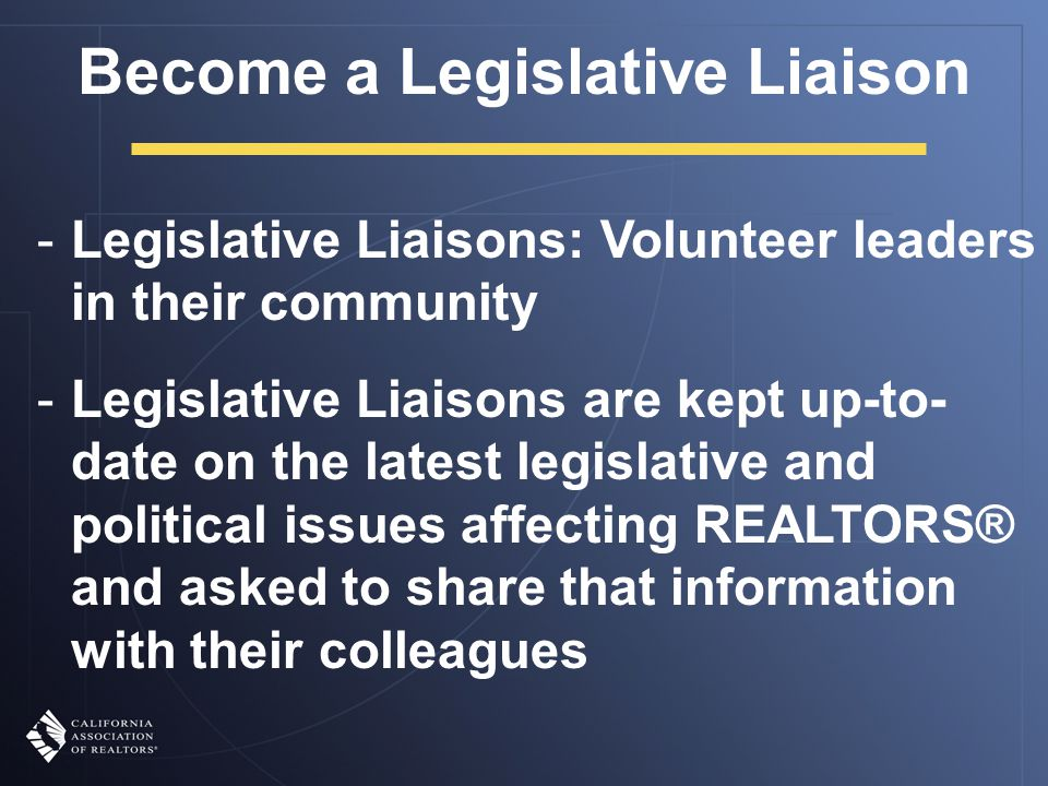 -Legislative Liaisons: Volunteer leaders in their community -Legislative Liaisons are kept up-to- date on the latest legislative and political issues affecting REALTORS® and asked to share that information with their colleagues Become a Legislative Liaison