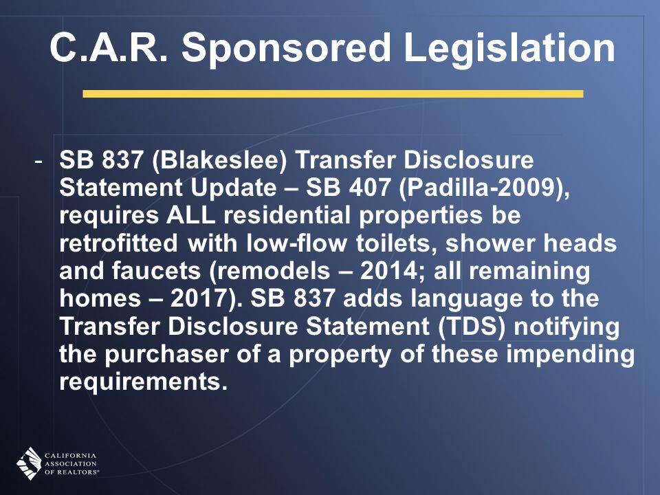 C.A.R. Sponsored Legislation -SB 837 (Blakeslee) Transfer Disclosure Statement Update – SB 407 (Padilla-2009), requires ALL residential properties be