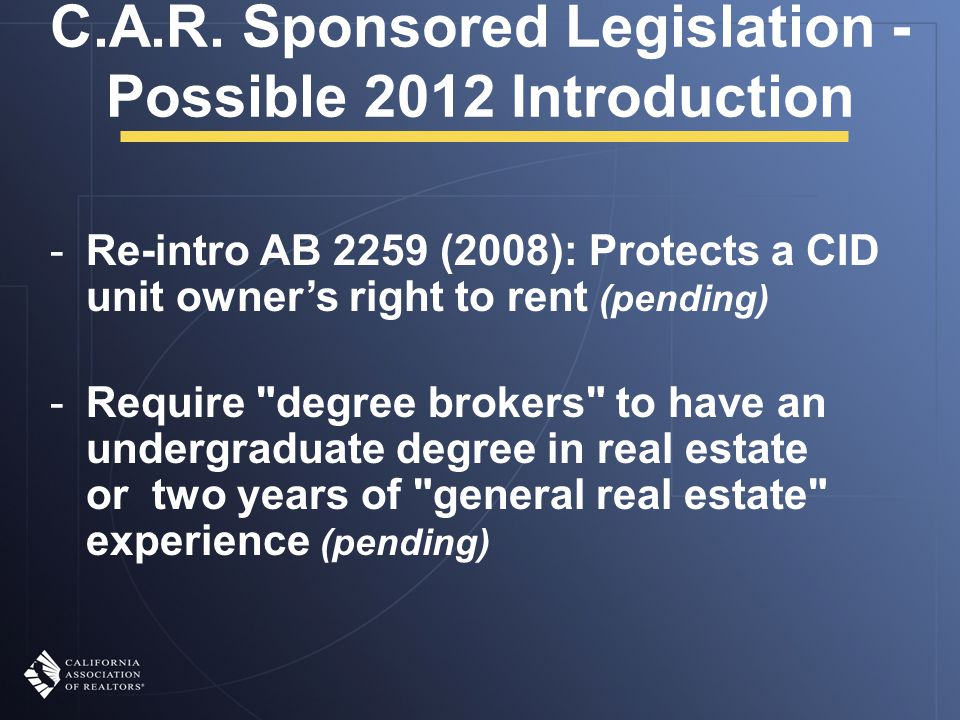 C.A.R. Sponsored Legislation - Possible 2012 Introduction -Re-intro AB 2259 (2008): Protects a CID unit owner's right to rent (pending) -Require