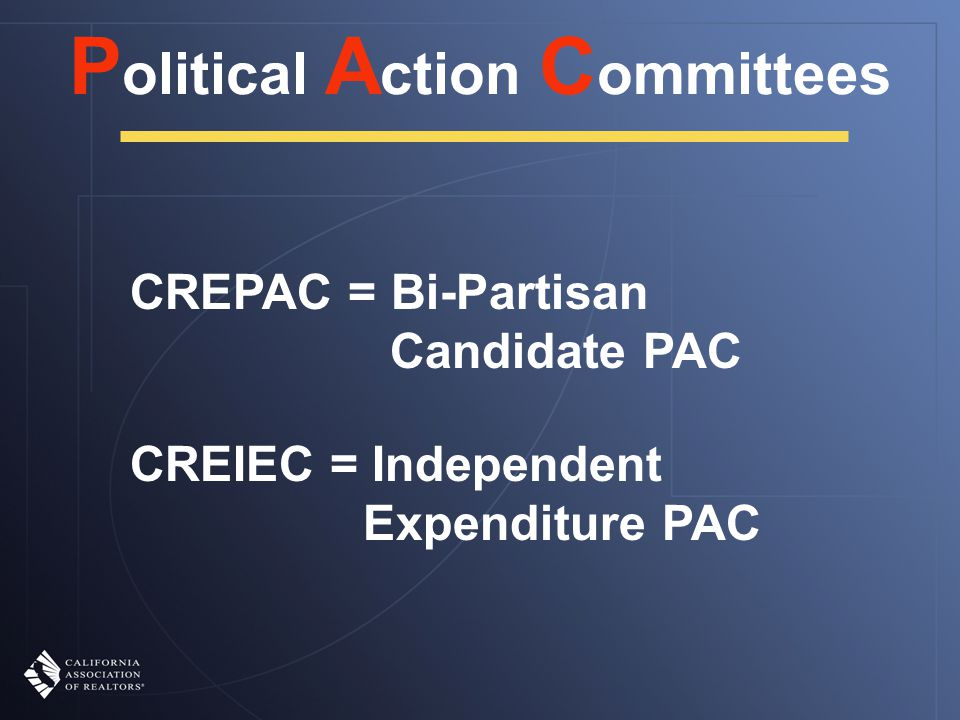 P olitical A ction C ommittees CREPAC = Bi-Partisan Candidate PAC CREIEC = Independent Expenditure PAC