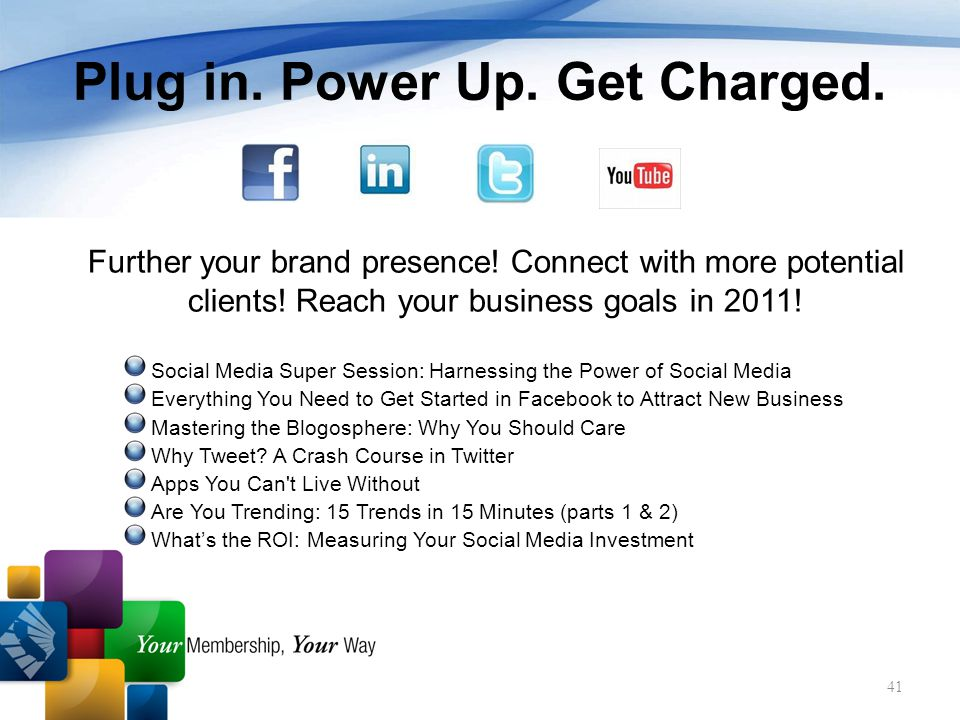 41 Plug in. Power Up. Get Charged. Further your brand presence.