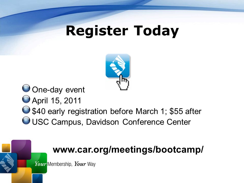 43 One-day event April 15, 2011 $40 early registration before March 1; $55 after USC Campus, Davidson Conference Center www.car.org/meetings/bootcamp/ Register Today