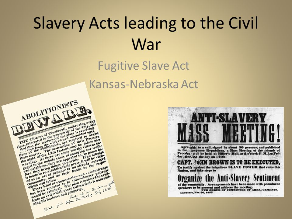 Slavery Acts leading to the Civil War Fugitive Slave Act Kansas-Nebraska Act