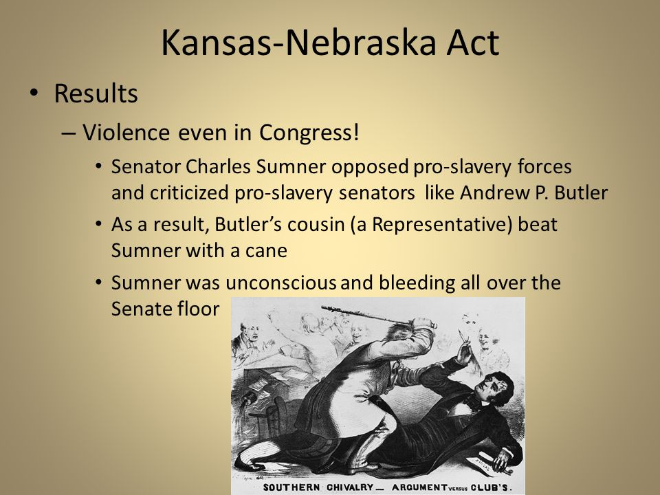 Kansas-Nebraska Act Results – Violence even in Congress! Senator Charles Sumner opposed pro-slavery forces and criticized pro-slavery senators like An