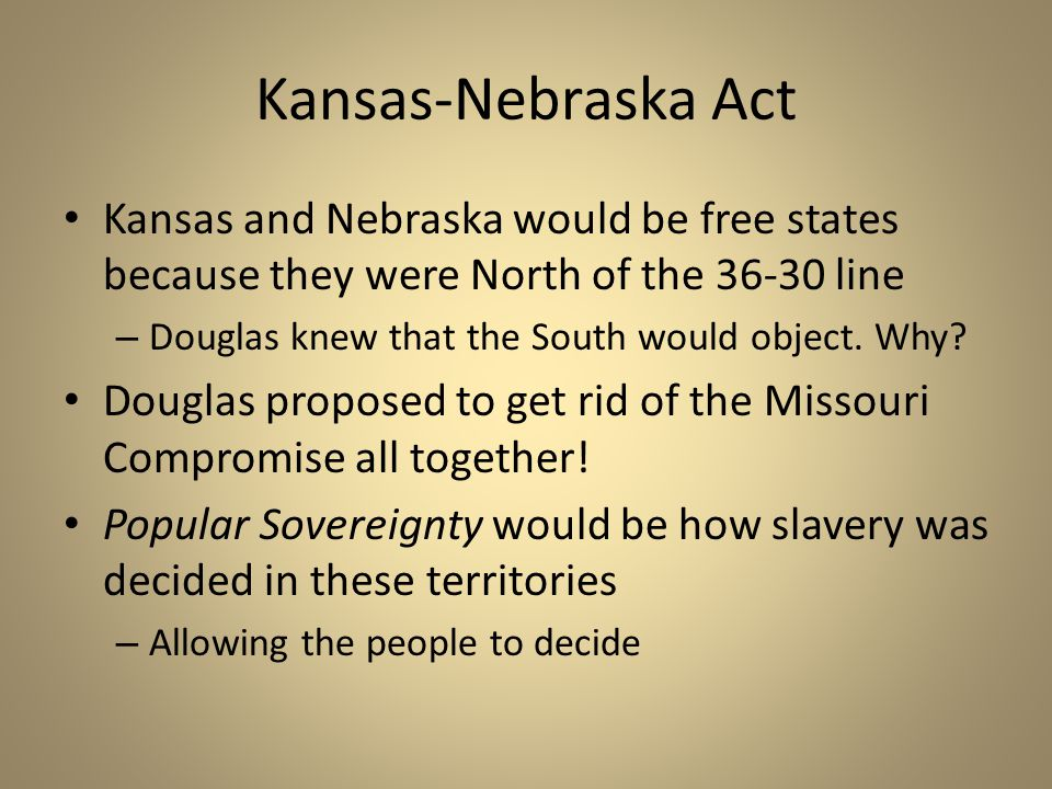 Kansas-Nebraska Act Kansas and Nebraska would be free states because they were North of the 36-30 line – Douglas knew that the South would object. Why