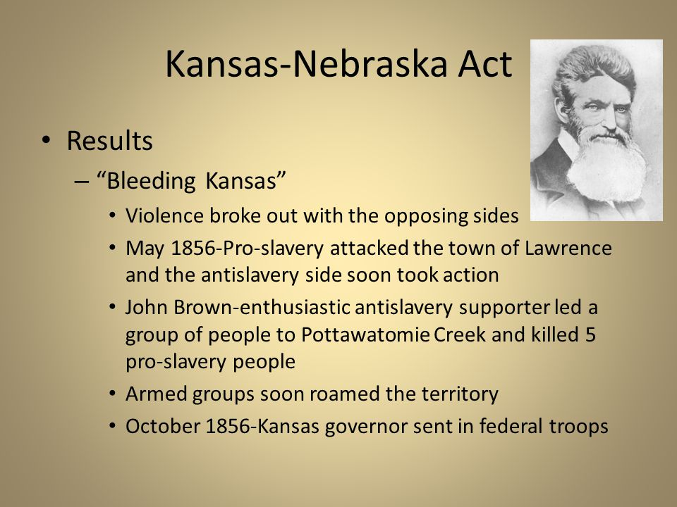 "Kansas-Nebraska Act Results – ""Bleeding Kansas"" Violence broke out with the opposing sides May 1856-Pro-slavery attacked the town of Lawrence and the"