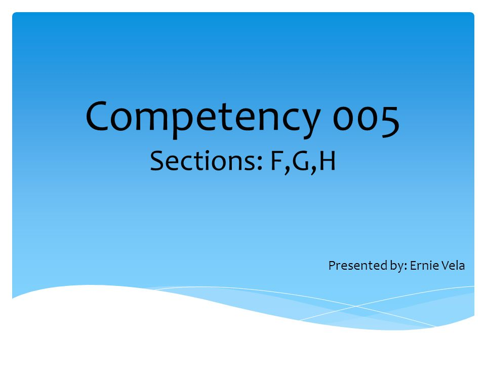 Competency 005 Sections: F,G,H Presented by: Ernie Vela