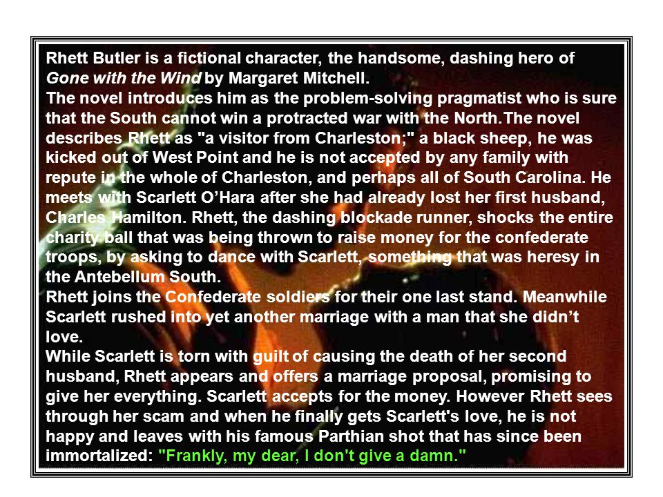 Rhett Butler is a fictional character, the handsome, dashing hero of Gone with the Wind by Margaret Mitchell.