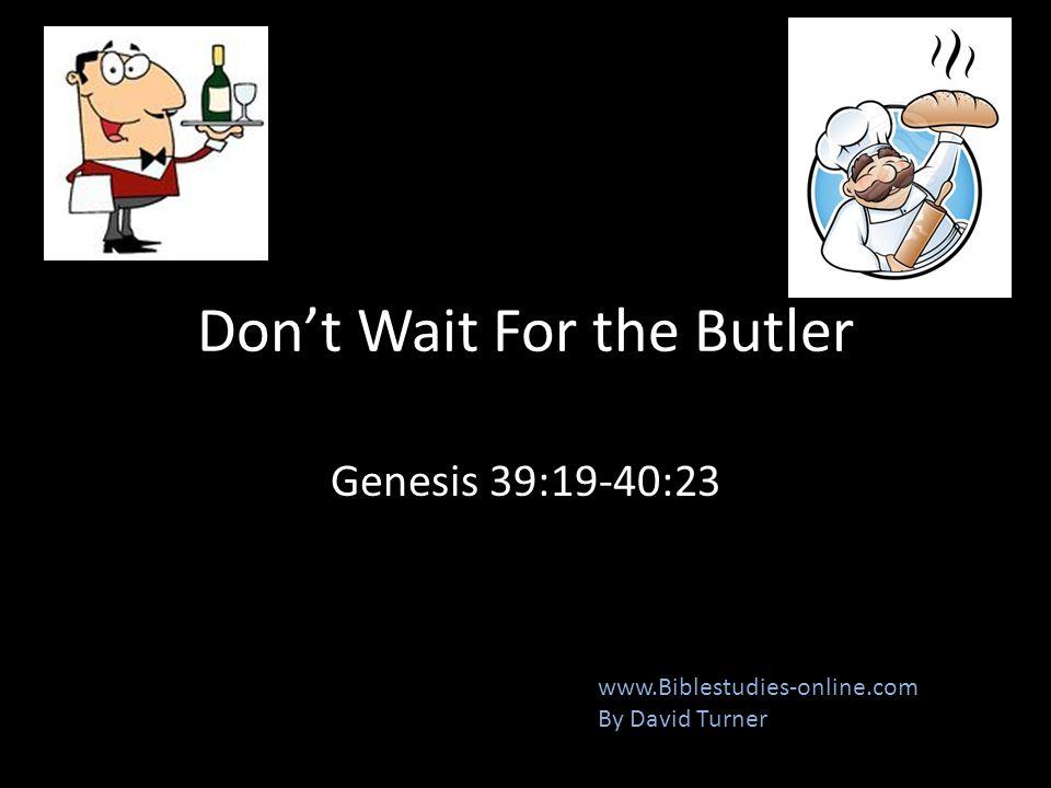 Don't Wait For the Butler Genesis 39:19-40:23 www.Biblestudies-online.com By David Turner