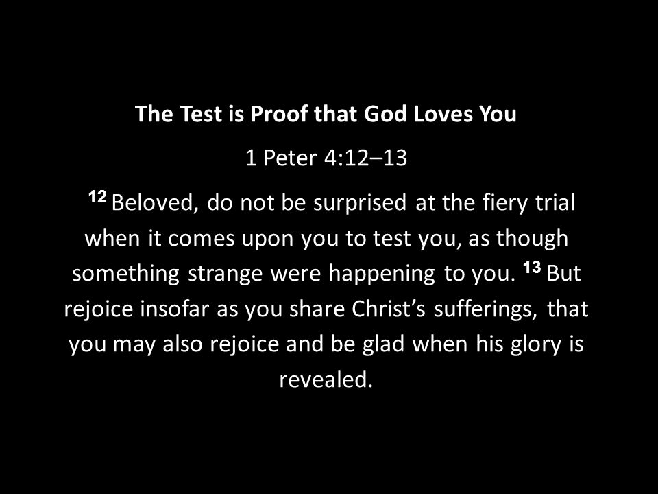 The Test is Proof that God Loves You 1 Peter 4:12–13 12 Beloved, do not be surprised at the fiery trial when it comes upon you to test you, as though something strange were happening to you.