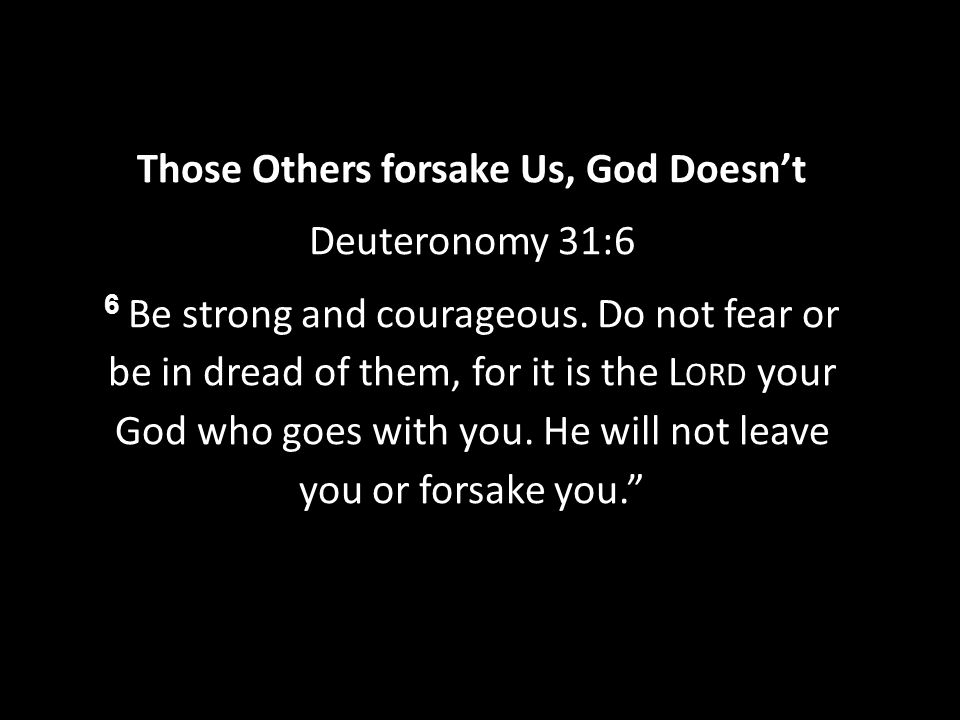 Those Others forsake Us, God Doesn't Deuteronomy 31:6 6 Be strong and courageous.