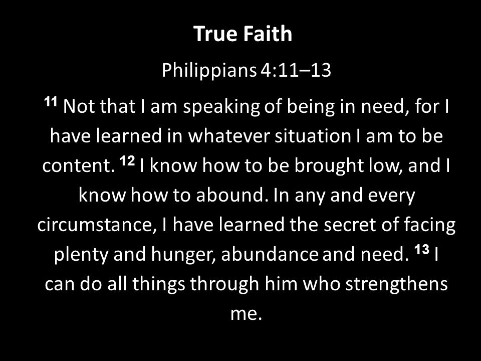 Philippians 4:11–13 11 Not that I am speaking of being in need, for I have learned in whatever situation I am to be content.