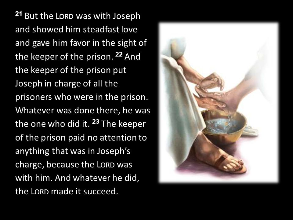 21 But the L ORD was with Joseph and showed him steadfast love and gave him favor in the sight of the keeper of the prison.