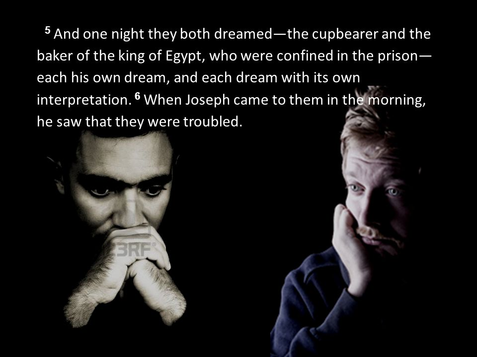 5 And one night they both dreamed—the cupbearer and the baker of the king of Egypt, who were confined in the prison— each his own dream, and each dream with its own interpretation.