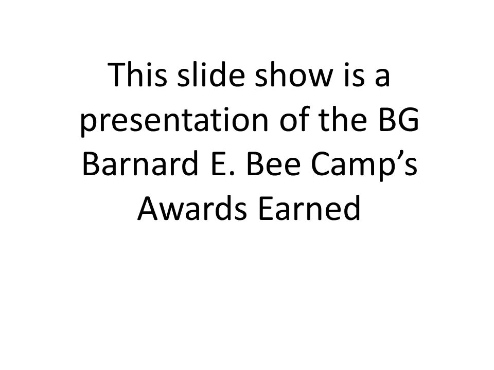 This slide show is a presentation of the BG Barnard E. Bee Camp's Awards Earned