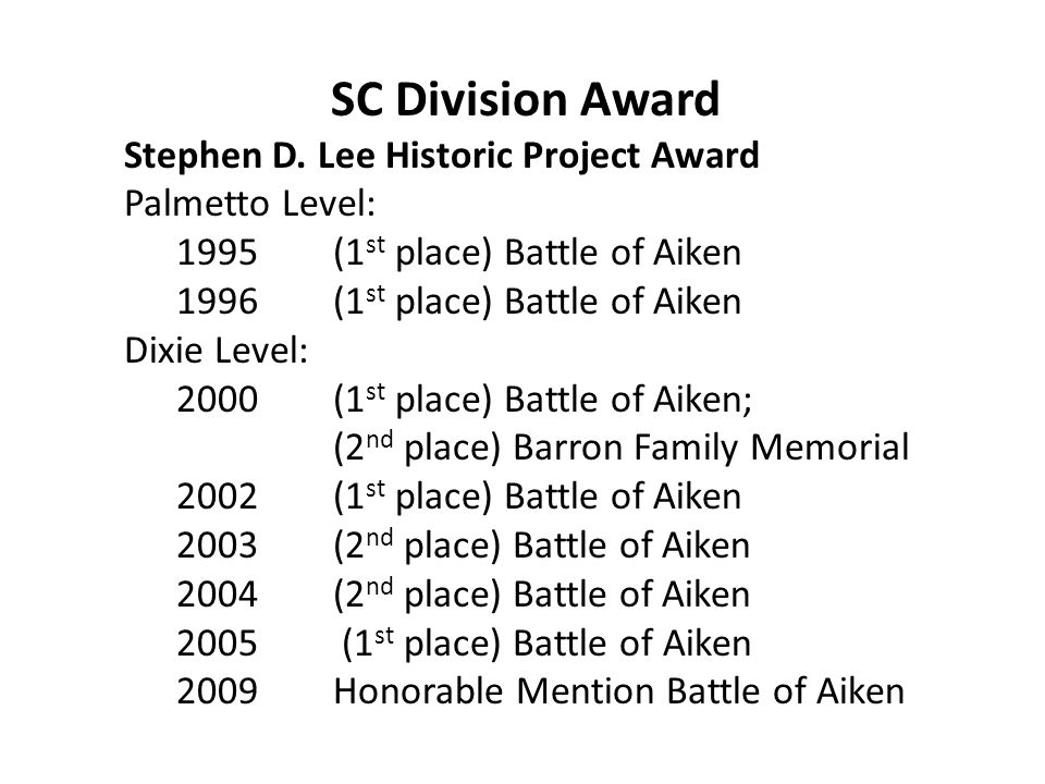 SC Division Award Stephen D. Lee Historic Project Award Palmetto Level: 1995(1 st place) Battle of Aiken 1996(1 st place) Battle of Aiken Dixie Level: