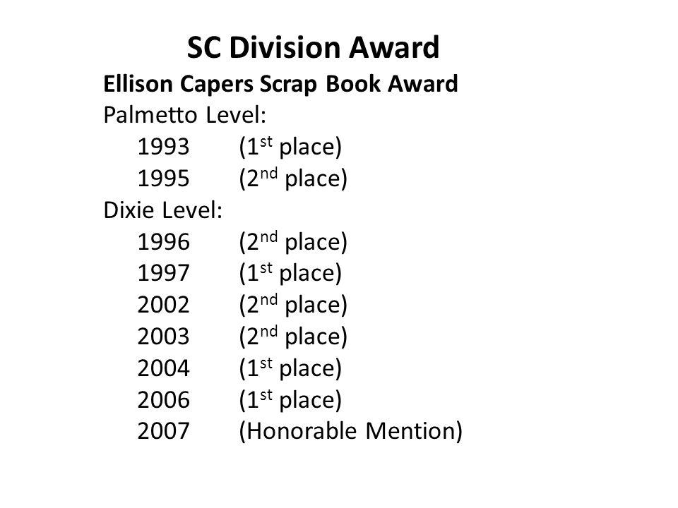 SC Division Award Ellison Capers Scrap Book Award Palmetto Level: 1993(1 st place) 1995(2 nd place) Dixie Level: 1996(2 nd place) 1997(1 st place) 2002(2 nd place) 2003(2 nd place) 2004(1 st place) 2006(1 st place) 2007(Honorable Mention)