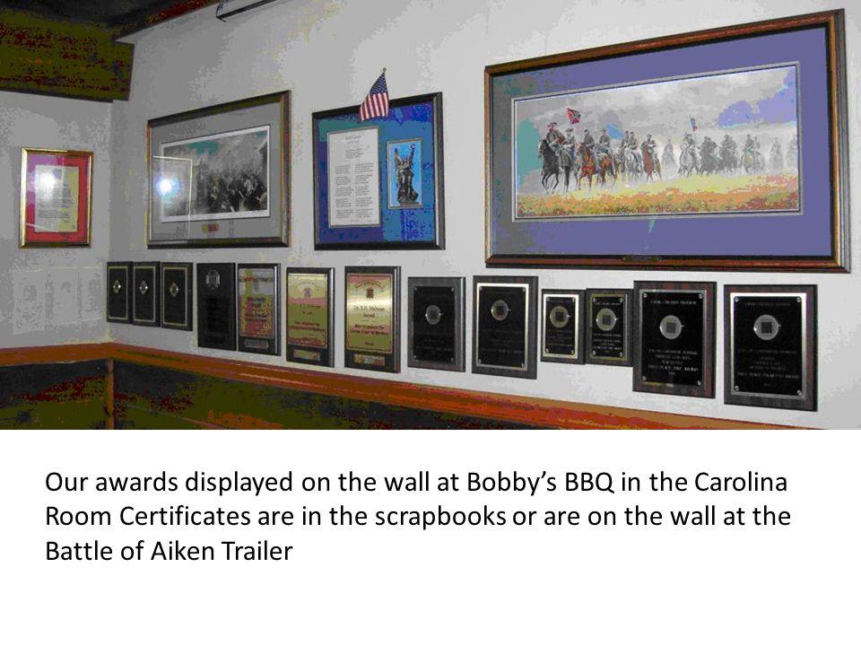 Our awards displayed on the wall at Bobby's BBQ in the Carolina Room Certificates are in the scrapbooks or are on the wall at the Battle of Aiken Trai