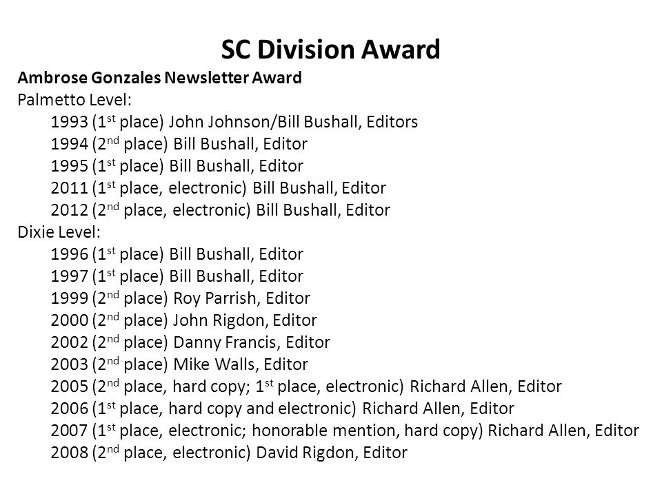 SC Division Award Ambrose Gonzales Newsletter Award Palmetto Level: 1993 (1 st place) John Johnson/Bill Bushall, Editors 1994 (2 nd place) Bill Bushall, Editor 1995 (1 st place) Bill Bushall, Editor 2011 (1 st place, electronic) Bill Bushall, Editor 2012 (2 nd place, electronic) Bill Bushall, Editor Dixie Level: 1996 (1 st place) Bill Bushall, Editor 1997 (1 st place) Bill Bushall, Editor 1999 (2 nd place) Roy Parrish, Editor 2000 (2 nd place) John Rigdon, Editor 2002 (2 nd place) Danny Francis, Editor 2003 (2 nd place) Mike Walls, Editor 2005 (2 nd place, hard copy; 1 st place, electronic) Richard Allen, Editor 2006 (1 st place, hard copy and electronic) Richard Allen, Editor 2007 (1 st place, electronic; honorable mention, hard copy) Richard Allen, Editor 2008 (2 nd place, electronic) David Rigdon, Editor