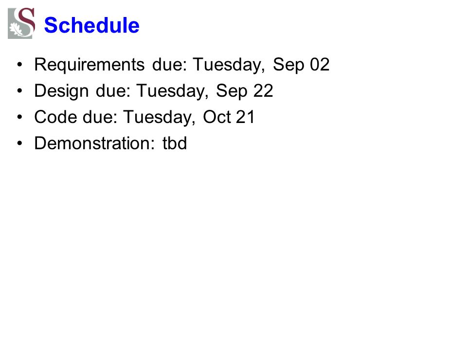 Schedule Requirements due: Tuesday, Sep 02 Design due: Tuesday, Sep 22 Code due: Tuesday, Oct 21 Demonstration: tbd