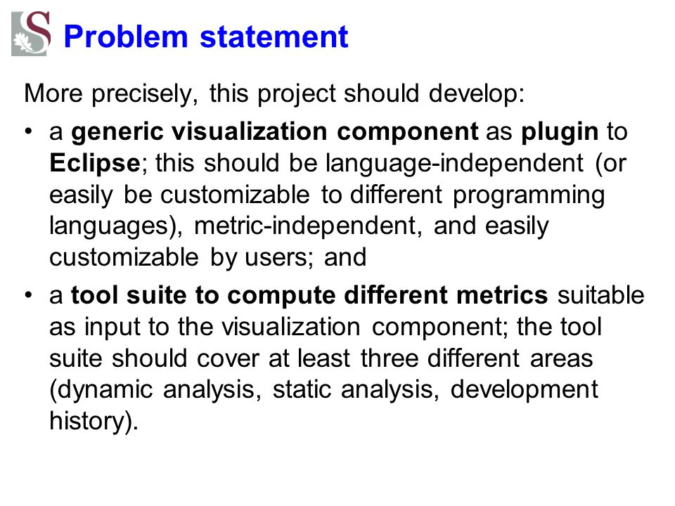 Problem statement More precisely, this project should develop: a generic visualization component as plugin to Eclipse; this should be language-independent (or easily be customizable to different programming languages), metric-independent, and easily customizable by users; and a tool suite to compute different metrics suitable as input to the visualization component; the tool suite should cover at least three different areas (dynamic analysis, static analysis, development history).