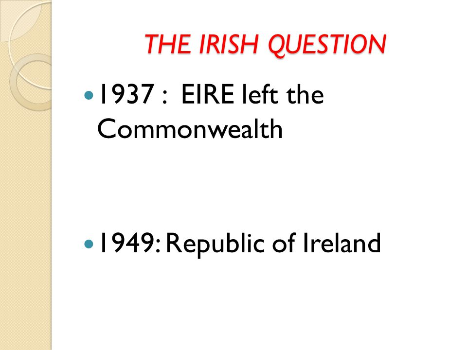 THE IRISH QUESTION 1937 : EIRE left the Commonwealth 1949: Republic of Ireland