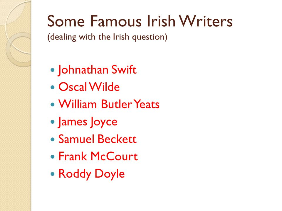 Some Famous Irish Writers (dealing with the Irish question) Johnathan Swift Oscal Wilde William Butler Yeats James Joyce Samuel Beckett Frank McCourt Roddy Doyle