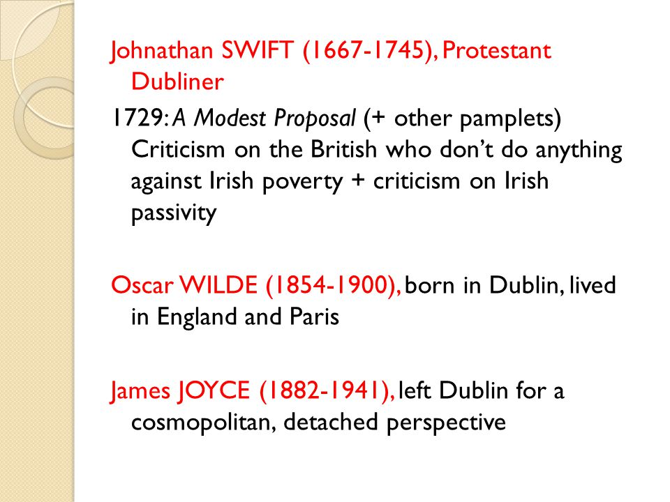 Johnathan SWIFT (1667-1745), Protestant Dubliner 1729: A Modest Proposal (+ other pamplets) Criticism on the British who don't do anything against Irish poverty + criticism on Irish passivity Oscar WILDE (1854-1900), born in Dublin, lived in England and Paris James JOYCE (1882-1941), left Dublin for a cosmopolitan, detached perspective