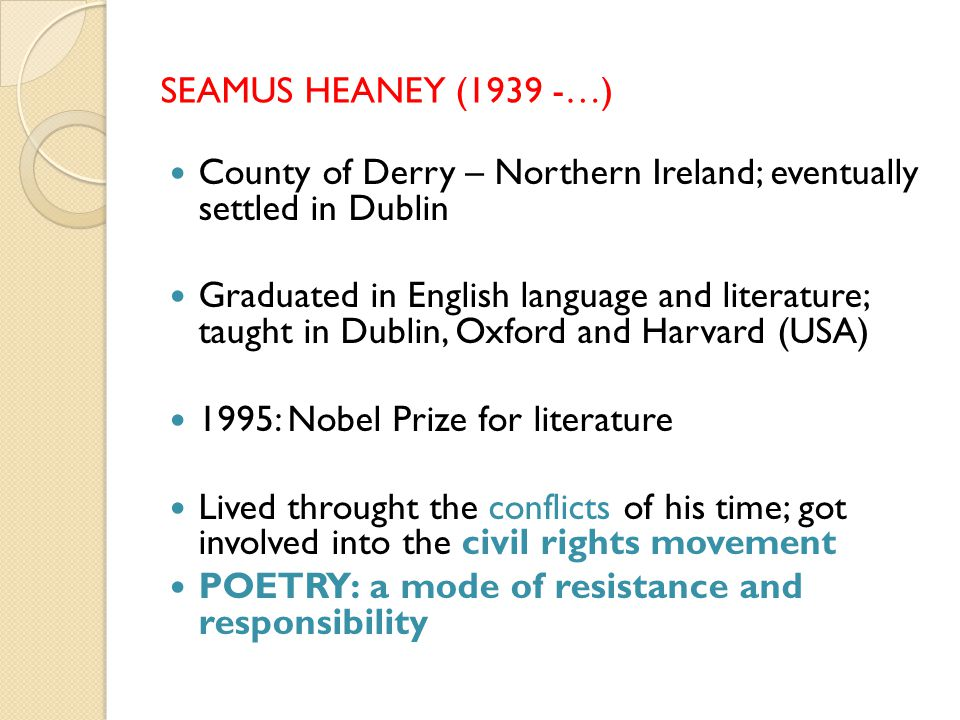 SEAMUS HEANEY (1939 -…) County of Derry – Northern Ireland; eventually settled in Dublin Graduated in English language and literature; taught in Dublin, Oxford and Harvard (USA) 1995: Nobel Prize for literature Lived throught the conflicts of his time; got involved into the civil rights movement POETRY: a mode of resistance and responsibility