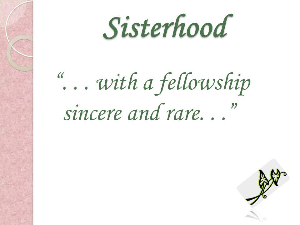 Sisterhood ... with a fellowship sincere and rare...