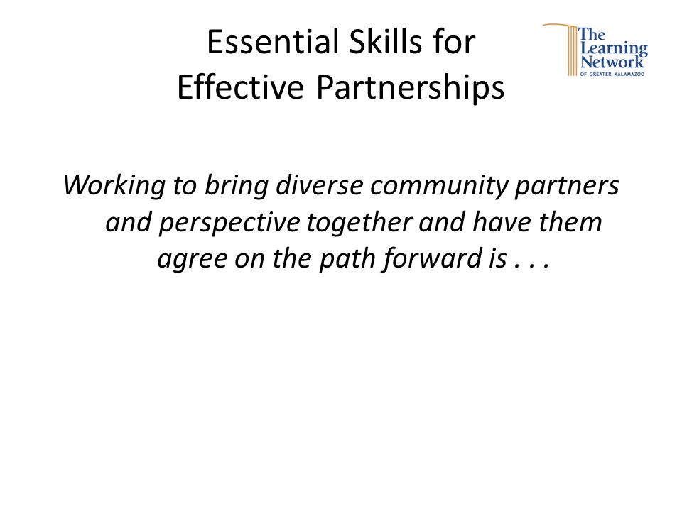 Essential Skills for Effective Partnerships Working to bring diverse community partners and perspective together and have them agree on the path forward is...