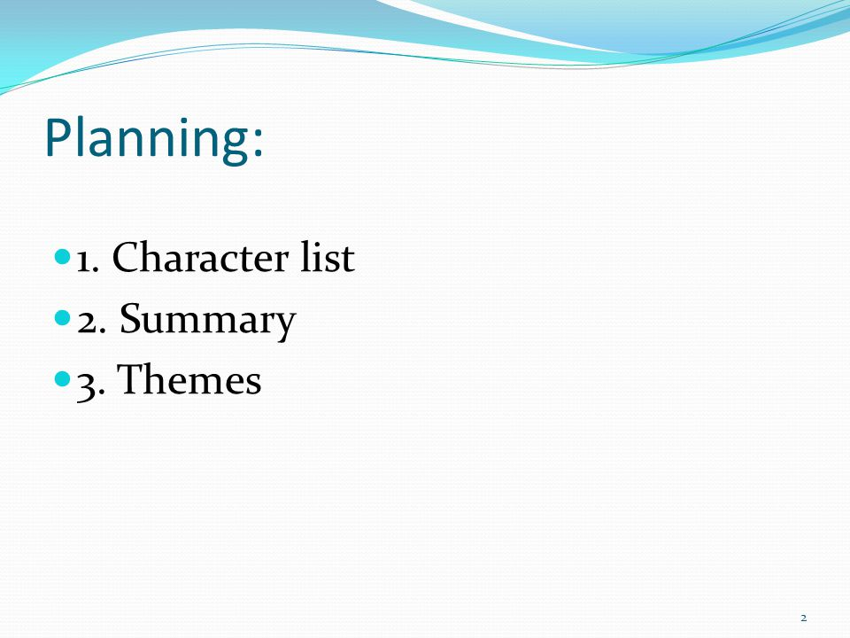 Planning: 1. Character list 2. Summary 3. Themes 2